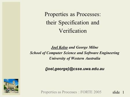 Properties as Processes : FORTE 2005 1slide Properties as Processes: their Specification and Verification Joel Kelso and George Milne School of Computer.