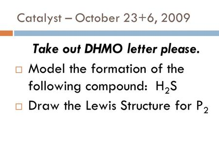 Catalyst – October 23+6, 2009 Take out DHMO letter please.  Model the formation of the following compound: H 2 S  Draw the Lewis Structure for P 2.