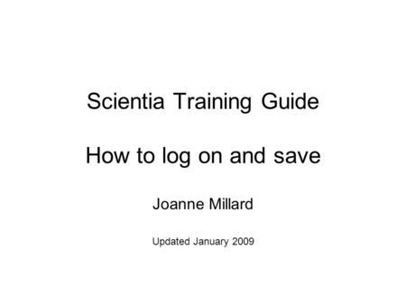 Scientia Training Guide How to log on and save Joanne Millard Updated January 2009.