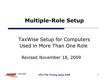 1 NTC/TCS Training Dallas 2009 Multiple-Role Setup TaxWise Setup for Computers Used in More Than One Role Revised November 18, 2009.