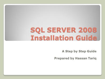 SQL SERVER 2008 Installation Guide A Step by Step Guide Prepared by Hassan Tariq.