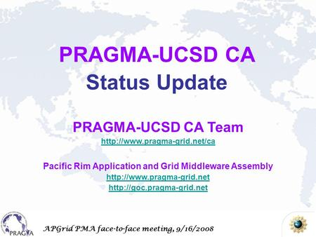 APGrid PMA face-to-face meeting, 9/16/2008 PRAGMA-UCSD CA Team  Pacific Rim Application and Grid Middleware Assembly