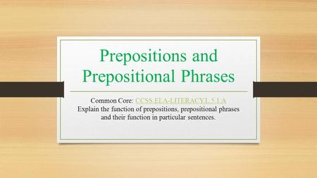 Prepositions and Prepositional Phrases Common Core: CCSS.ELA-LITERACY.L.5.1.A Explain the function of prepositions, prepositional phrases and their function.