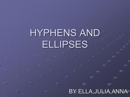 HYPHENS AND ELLIPSES BY ELLA,JULIA,ANNA. WHAT WILL WE TALK ABOUT? WHAT ARE HYPHENS AND ELLIPSIS'S WHAT PEOPLE ASSOCIATE THEM WITH WHAT EFFECT THEY HAVE.