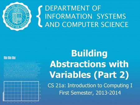 Building Abstractions with Variables (Part 2) CS 21a: Introduction to Computing I First Semester, 2013-2014.