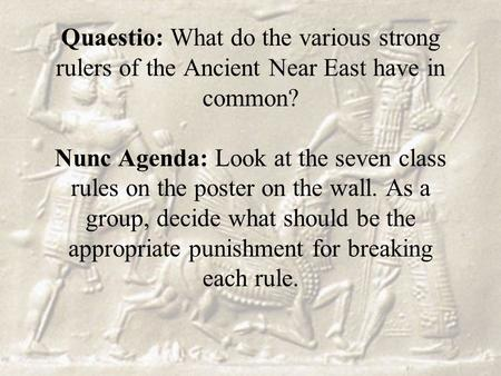 Quaestio: What do the various strong rulers of the Ancient Near East have in common? Nunc Agenda: Look at the seven class rules on the poster on the wall.
