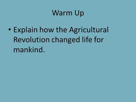 Warm Up Explain how the Agricultural Revolution changed life for mankind.
