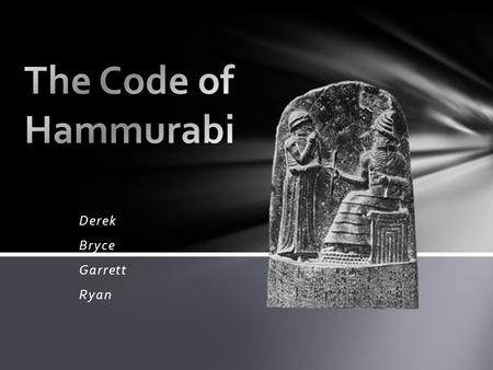 Derek Bryce Garrett Ryan. Where in History The code of Hammurabi is one of the earliest known sets of written laws. The laws were created by Hammurabi(The.