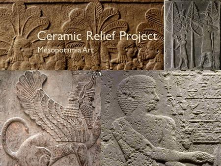 Ceramic Relief Project Mesopotamia Art. Mesopotamia The land between the Tigris River and Euphrates River. Modern-day Iraq, northeastern Syria, southeastern.