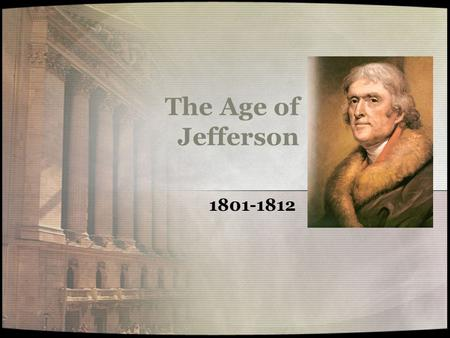 The Age of Jefferson 1801-1812 Jefferson as President Making the presidency safe for democracy Initial acts –Alien and Sedition Acts expire –Naturalization.