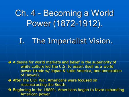 Ch. 4 - Becoming a World Power (1872-1912). I.The Imperialist Vision.  A desire for world markets and belief in the superiority of white culture led the.