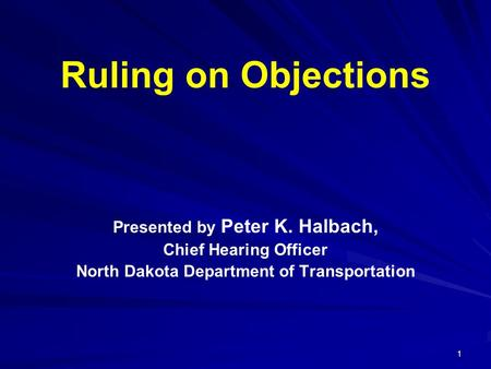 1 Ruling on Objections Presented by Peter K. Halbach, Chief Hearing Officer North Dakota Department of Transportation.