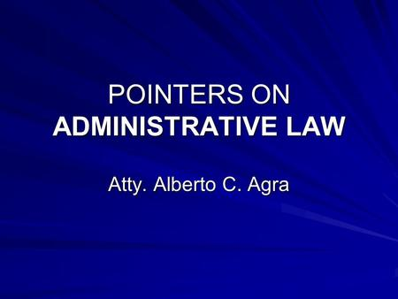 POINTERS ON ADMINISTRATIVE LAW Atty. Alberto C. Agra.