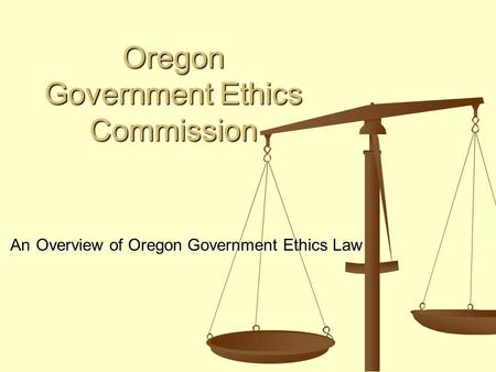 Oregon Government Ethics Commission Oregon Government Ethics Commission An Overview of Oregon Government Ethics Law An Overview of Oregon Government Ethics.