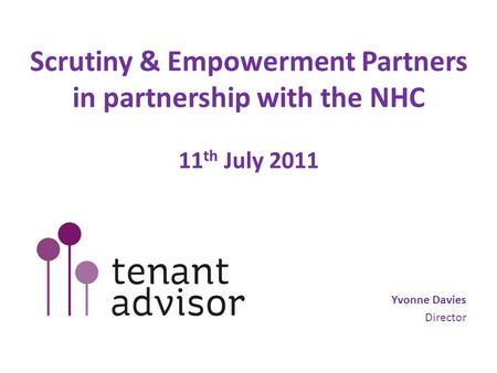 Scrutiny & Empowerment Partners in partnership with the NHC 11 th July 2011 Yvonne Davies Director.