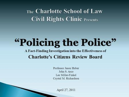 """Policing the Police"" A Fact-Finding Investigation into the Effectiveness of Charlotte's Citizens Review Board Professor Jason Huber John S. Arco Lee Miller-Finkel."