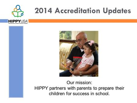 2014 Accreditation Updates Our mission: HIPPY partners with parents to prepare their children for success in school.