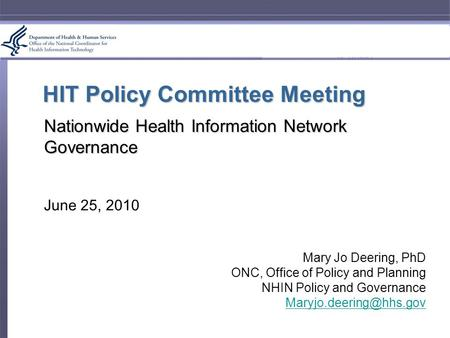 HIT Policy Committee Meeting Nationwide Health Information Network Governance June 25, 2010 Mary Jo Deering, PhD ONC, Office of Policy and Planning NHIN.