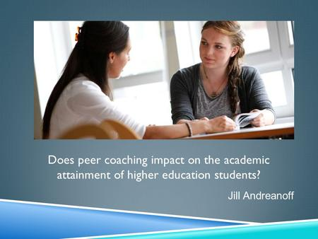 Does peer coaching impact on the academic attainment of higher education students? Jill Andreanoff.