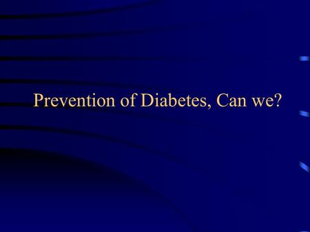 "Prevention of Diabetes, Can we?. EP Joslin, 1921 ""…… it is proper at the present time to devote time not alone to treatment, but still more, as in the."