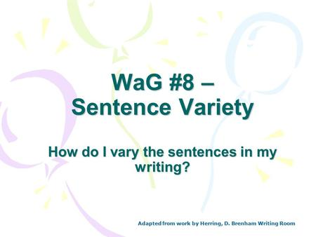 WaG #8 – Sentence Variety How do I vary the sentences in my writing? Adapted from work by Herring, D. Brenham Writing Room.