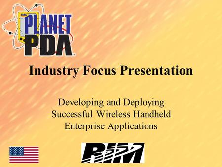 Industry Focus Presentation Developing and Deploying Successful Wireless Handheld Enterprise Applications.