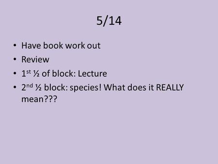 5/14 Have book work out Review 1 st ½ of block: Lecture 2 nd ½ block: species! What does it REALLY mean???