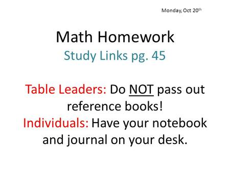 Math Homework Study Links pg. 45 Table Leaders: Do NOT pass out reference books! Individuals: Have your notebook and journal on your desk. Monday, Oct.