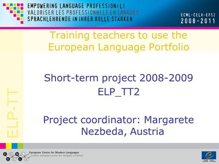 ELP-TT Training teachers to use the European Language Portfolio Short-term project 2008-2009 ELP_TT2 Project coordinator: Margarete Nezbeda, Austria.