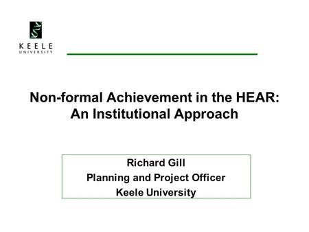 Non-formal Achievement in the HEAR: An Institutional Approach Richard Gill Planning and Project Officer Keele University.