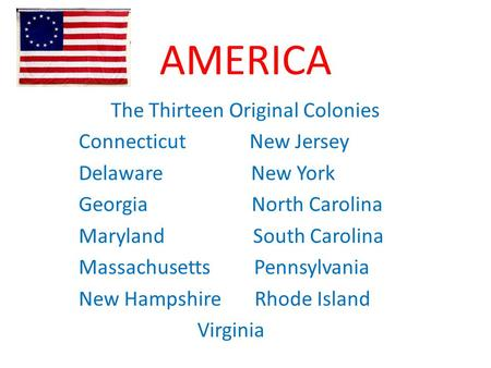 AMERICA The Thirteen Original Colonies Connecticut New Jersey Delaware New York Georgia North Carolina Maryland South Carolina Massachusetts Pennsylvania.