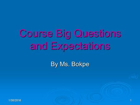 1/30/20161 Course Big Questions and Expectations By Ms. Bokpe.