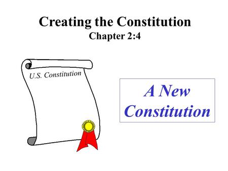 Creating the Constitution Chapter 2:4 A New Constitution U.S. Constitution.