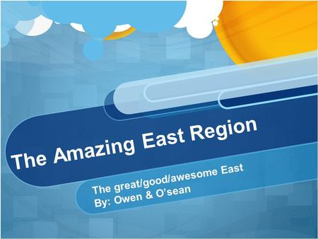 The Amazing East Region The great/good/awesome East By: Owen & O'sean.