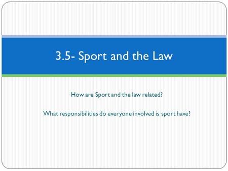 How are Sport and the law related? What responsibilities do everyone involved is sport have? 3.5- Sport and the Law.