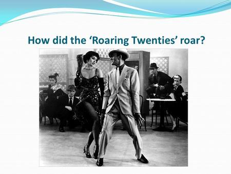 How did the 'Roaring Twenties' roar?. Learning objective – to be able to explain the impact of the growing forms of entertainment in 1920s America. I.