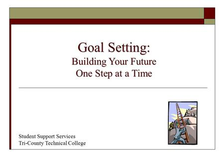 Student Support Services Tri-County Technical College Goal Setting: Building Your Future One Step at a Time.