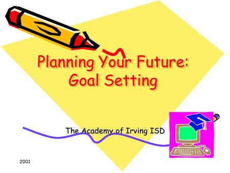 2001 Planning Your Future: Goal Setting The Academy of Irving ISD.