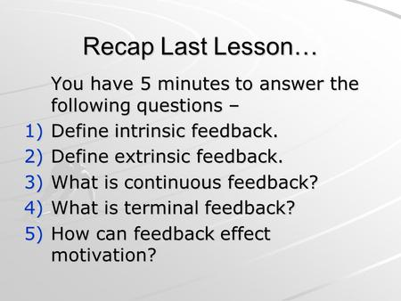 Recap Last Lesson… You have 5 minutes to answer the following questions – 1)Define intrinsic feedback. 2)Define extrinsic feedback. 3)What is continuous.