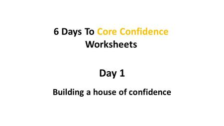 Day 1 Building a house of confidence 6 Days To Core Confidence Worksheets.
