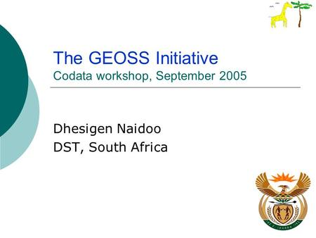 The GEOSS Initiative Codata workshop, September 2005 Dhesigen Naidoo DST, South Africa.