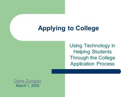 Applying to College Using Technology in Helping Students Through the College Application Process Dana Zungolo March 1, 2005.