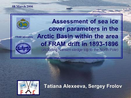 Tatiana Alexeeva, Sergey Frolov (including Nansen sledge trip to the North Pole) Assessment of sea ice cover parameters in the Arctic Basin within the.