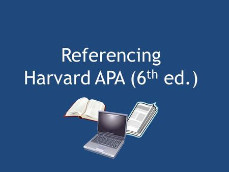 Referencing Harvard APA (6 th ed.). Referencing Academic writing requires you to understand the ideas and writing of other people. You should always acknowledge.