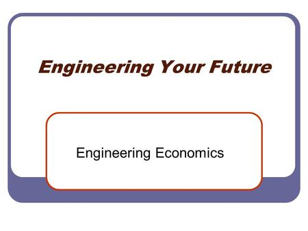 Engineering Your Future Engineering Economics. 18.5 Economics Value and Interest The value of a dollar given to you today is of greater value than that.