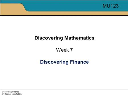 Discovering Finance Dr. Hassan Sharafuddin Discovering Mathematics Week 7 Discovering Finance MU123.