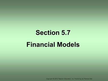 Copyright © 2012 Pearson Education, Inc. Publishing as Prentice Hall. Section 5.7 Financial Models.