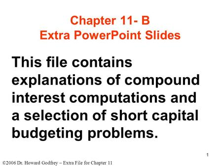 ©2006 Dr. Howard Godfrey – Extra File for Chapter 11 1 Chapter 11- B Extra PowerPoint Slides This file contains explanations of compound interest computations.