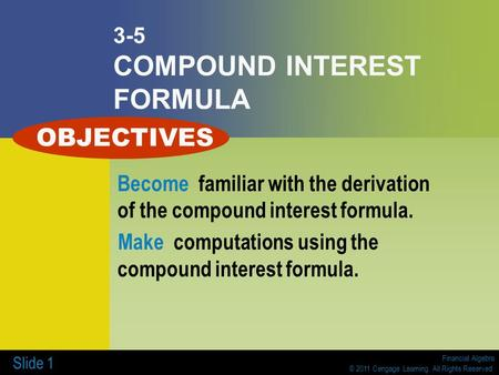 Financial Algebra © 2011 Cengage Learning. All Rights Reserved. Slide 1 3-5 COMPOUND INTEREST FORMULA Become familiar with the derivation of the compound.