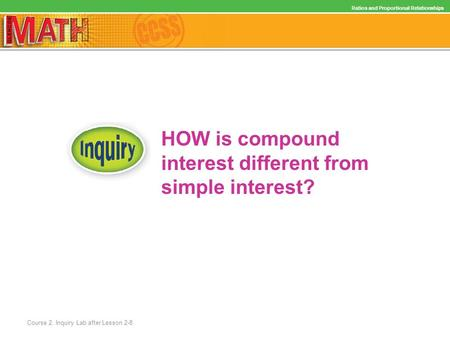 HOW is compound interest different from simple interest? Ratios and Proportional Relationships Course 2, Inquiry Lab after Lesson 2-8.
